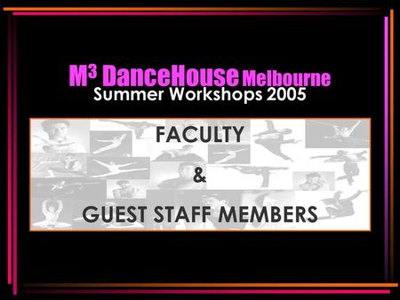 M 3 DanceHouse Melbourne Summer Workshops 2005 FACULTY & GUEST STAFF MEMBERS FACULTY & GUEST STAFF MEMBERS.