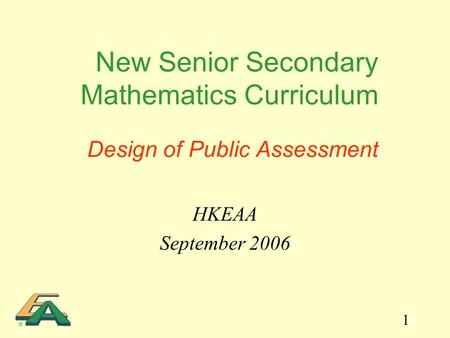 1 New Senior Secondary Mathematics Curriculum Design of Public Assessment HKEAA September 2006.