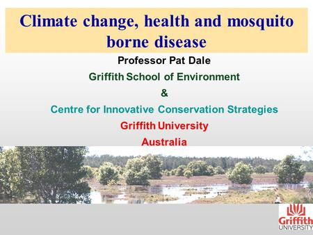 Climate change, health and mosquito borne disease Professor Pat Dale Griffith School of Environment & Centre for Innovative Conservation Strategies Griffith.