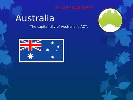 Australia BY ALEX MARCHESE. The capital city of Australia is ACT.