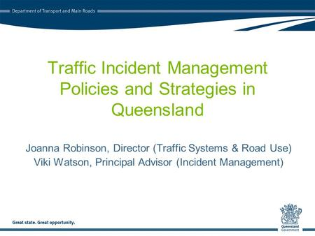 Traffic Incident Management Policies and Strategies in Queensland Joanna Robinson, Director (Traffic Systems & Road Use) Viki Watson, Principal Advisor.