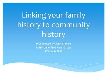 Linking your family history to community history Presentation by John Shoring to Brisbane TMG User Group 17 March 2012.
