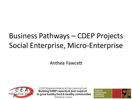 Business Pathways – CDEP Projects Social Enterprise, Micro-Enterprise Anthea Fawcett CDEP Regional Initiatives & Peer Learning Fund Building CDEP capacity.