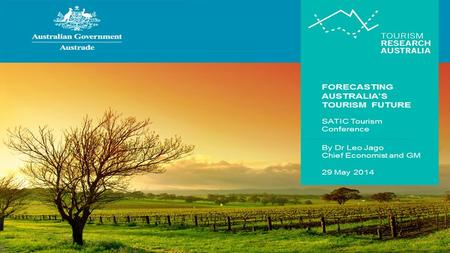 FORECASTING AUSTRALIA'S TOURISM FUTURE SATIC Tourism Conference By Dr Leo Jago Chief Economist & GM 29 May 2014.