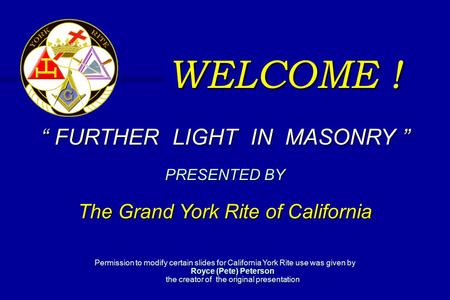 "WELCOME ! "" FURTHER LIGHT IN MASONRY "" PRESENTED BY The Grand York Rite of California Permission to modify certain slides for California York Rite use."