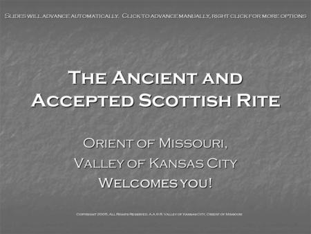 The Ancient and Accepted Scottish Rite Orient of Missouri, Valley of Kansas City Welcomes you! Slides will advance automatically. Click to advance manually,