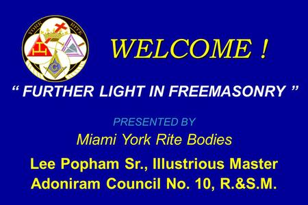 "WELCOME ! "" FURTHER LIGHT IN FREEMASONRY "" PRESENTED BY Miami York Rite Bodies Lee Popham Sr., Illustrious Master Adoniram Council No. 10, R.&S.M."