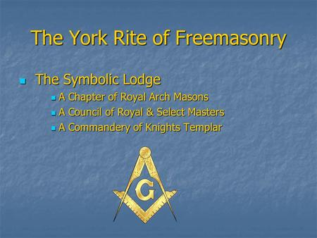 The York Rite of Freemasonry The Symbolic Lodge The Symbolic Lodge A Chapter of Royal Arch Masons A Chapter of Royal Arch Masons A Council of Royal & Select.