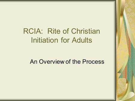 RCIA: Rite of Christian Initiation for Adults An Overview of the Process.