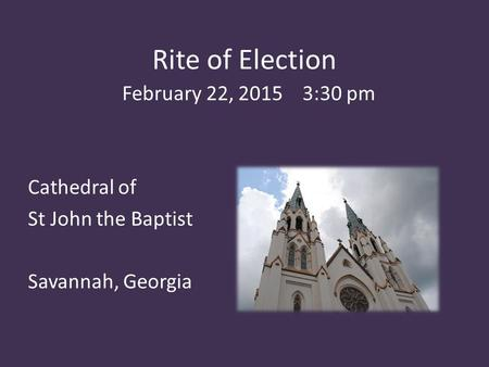Rite of Election February 22, 2015 3:30 pm Cathedral of St John the Baptist Savannah, Georgia.