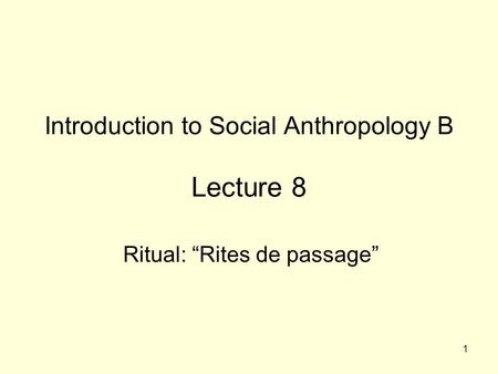 "1 Introduction to Social Anthropology B Lecture 8 Ritual: ""Rites de passage"""