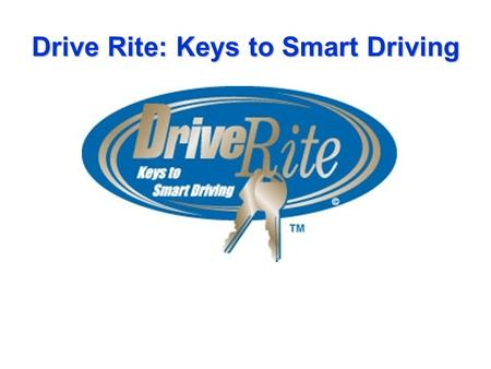 Drive Rite: Keys to Smart Driving. Driver Education program designed to increase parent resources and involvement in teen driving, expand driving knowledge.