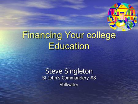 Financing Your college Education Steve Singleton St John's Commandery #8 Stillwater.