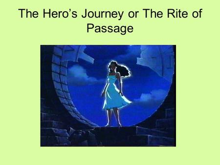 The Hero's Journey or The Rite of Passage. What is a hero, exactly? According to the dictionary, a hero is a person noted for feats of courage or nobility.