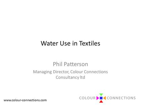 Www.colour-connections.com Water Use in Textiles Phil Patterson Managing Director, Colour Connections Consultancy ltd.