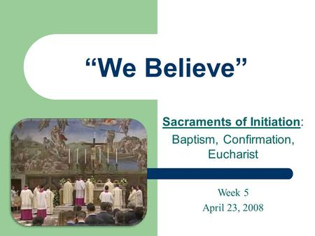 """We Believe"" Sacraments of Initiation: Baptism, Confirmation, Eucharist Week 5 April 23, 2008."