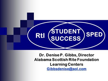 Dr. Denise P. Gibbs, Director Alabama Scottish Rite Foundation Learning Centers SPED RtI STUDENT SUCCESS.