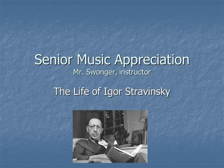 Senior Music Appreciation Mr. Swonger, instructor The Life of Igor Stravinsky.