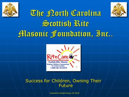 Prepared by: Richard Knauss, 32 °, KCCH The North Carolina Scottish Rite Masonic Foundation, Inc.. Success for Children, Owning Their Future.