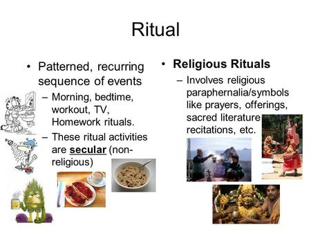 Ritual Patterned, recurring sequence of events –Morning, bedtime, workout, TV, Homework rituals. –These ritual activities are secular (non- religious)
