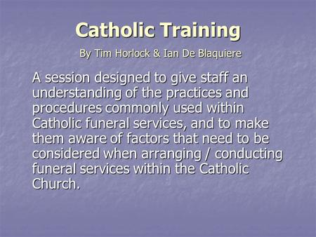 Catholic Training A session designed to give staff an understanding of the practices and procedures commonly used within Catholic funeral services, and.