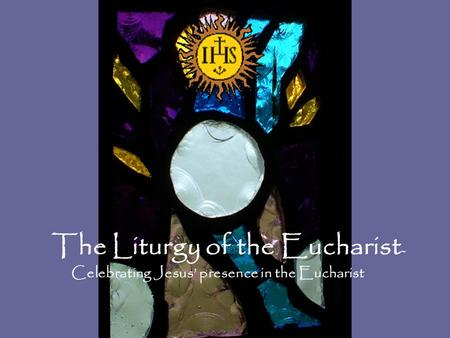 The Liturgy of the Eucharist - Celebrating Jesus' presence in the Eucharist.