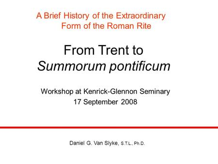 From Trent to Summorum pontificum A Brief History of the Extraordinary Form of the Roman Rite Workshop at Kenrick-Glennon Seminary 17 September 2008 Daniel.