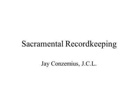 Sacramental Recordkeeping Jay Conzemius, J.C.L.. General Norms C. 535 §1 Each parish needs a baptismal, marriage and death register and any other ones.