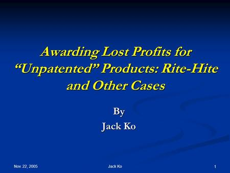 "Nov. 22, 2005 Jack Ko 1 Awarding Lost Profits for ""Unpatented"" Products: Rite-Hite and Other Cases By Jack Ko."