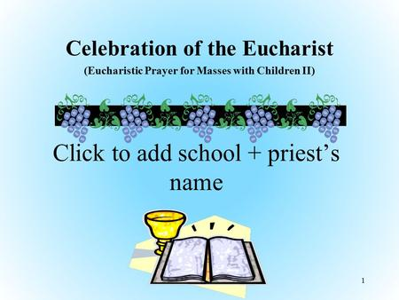 Celebration of the Eucharist (Eucharistic Prayer for Masses with Children II) 1 Click to add school + priest's name.