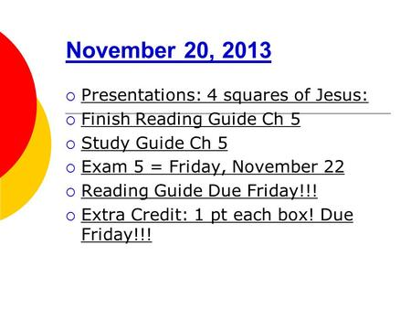 November 20, 2013  Presentations: 4 squares of Jesus:  Finish Reading Guide Ch 5  Study Guide Ch 5  Exam 5 = Friday, November 22  Reading Guide Due.