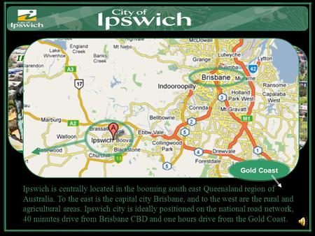 Ipswich is centrally located in the booming south east Queensland region of Australia. To the east is the capital city Brisbane, and to the west are the.