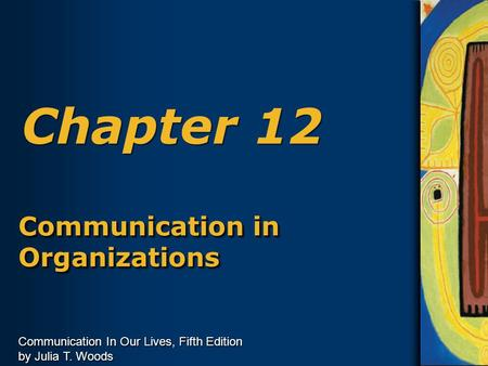 Communication In Our Lives, Fifth Edition by Julia T. Woods Chapter 12 Communication in Organizations.