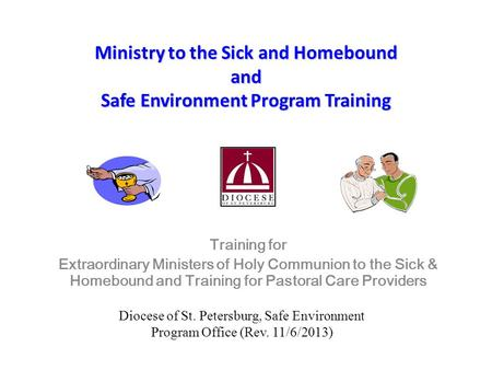 Ministry to the Sick and Homebound and Safe Environment Program Training Training for Extraordinary Ministers of Holy Communion to the Sick & Homebound.