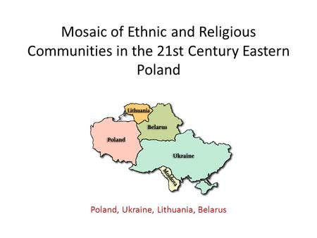 Mosaic of Ethnic and Religious Communities in the 21st Century Eastern Poland Poland, Ukraine, Lithuania, Belarus.