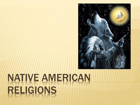 "QUESTIONS  What relevance does Native American religion have for today?  What are some elements of Native American religion would interest ""New Age"""