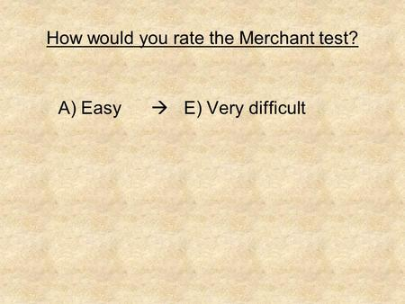 How would you rate the Merchant test? A) Easy  E) Very difficult.