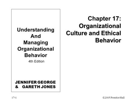 17-1©2005 Prentice Hall 17: Organizational Culture and Ethical Behavior Chapter 17: Organizational Culture and Ethical Behavior Understanding And Managing.