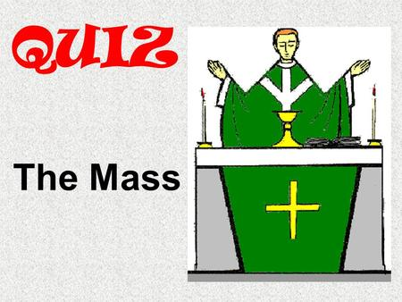 QUIZ The Mass. Q1) What happens during the Liturgy of the Word? a. The Word of God is proclaimedThe Word of God is proclaimed b. The community gathersThe.