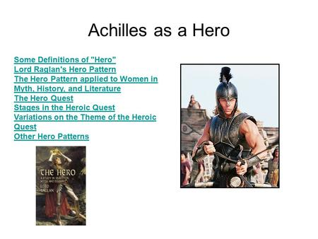 Achilles as a Hero Some Definitions of Hero Lord Raglan's Hero Pattern The Hero Pattern applied to Women in Myth, History, and Literature The Hero Quest.