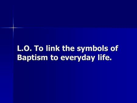 L.O. To link the symbols of Baptism to everyday life.