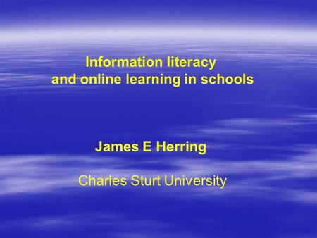 Information literacy and online learning in schools James E Herring Charles Sturt University.