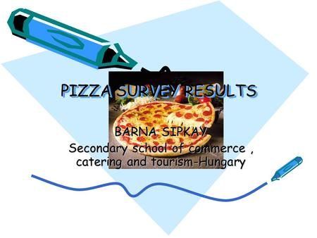PIZZA SURVEY RESULTS BARNA SIPKAY Secondary school of commerce, catering and tourism-Hungary.