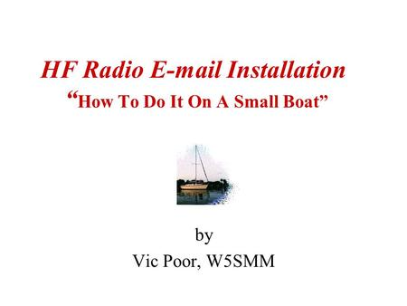 "HF Radio E-mail Installation "" How To Do It On A Small Boat"" by Vic Poor, W5SMM."