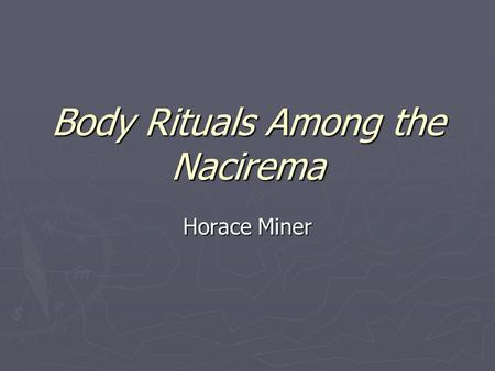 "nacerima essay horace miner Nacirema essay  the nacirema analysis in the journal article ""body rituals among the nacirema"" by horace miner, the author described the nacirema's beliefs and customs as extreme behavior that has many unusual aspects (miner 2009."