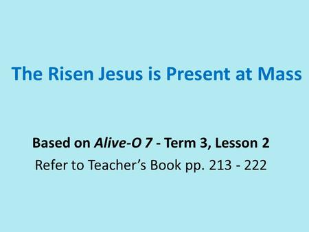 The Risen Jesus is Present at Mass Based on Alive-O 7 - Term 3, Lesson 2 Refer to Teacher's Book pp. 213 - 222.