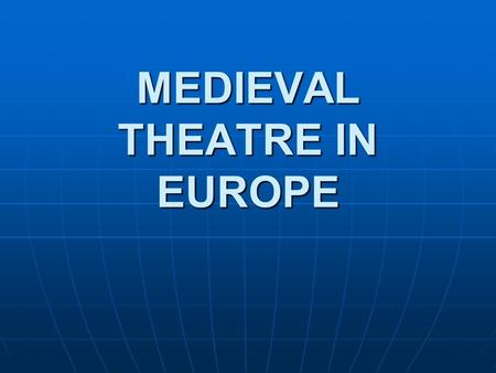 MEDIEVAL THEATRE IN EUROPE. Introduction Timeframe: from the fall of the Western Roman Empire to the beginning of Renaissance. 5 th century till the middle.