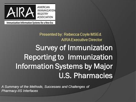 Presented by: Rebecca Coyle MSEd. AIRA Executive Director A Summary of the Methods, Successes and Challenges of Pharmacy-IIS Interfaces.