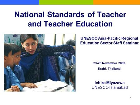 1 National Standards of Teacher and Teacher Education Ichiro Miyazawa UNESCO Islamabad UNESCO Asia-Pacific Regional Education Sector Staff Seminar 23-26.