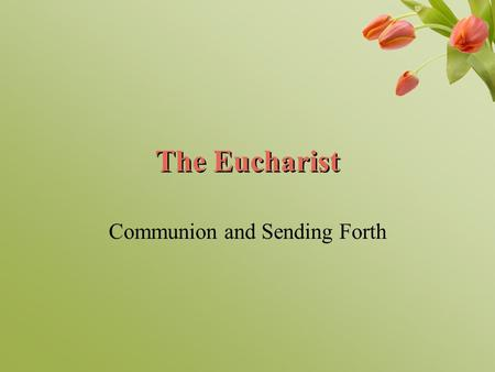 The Eucharist Communion and Sending Forth. Opening Prayer Lord, may we who gather here in your name be one in you. Amen.